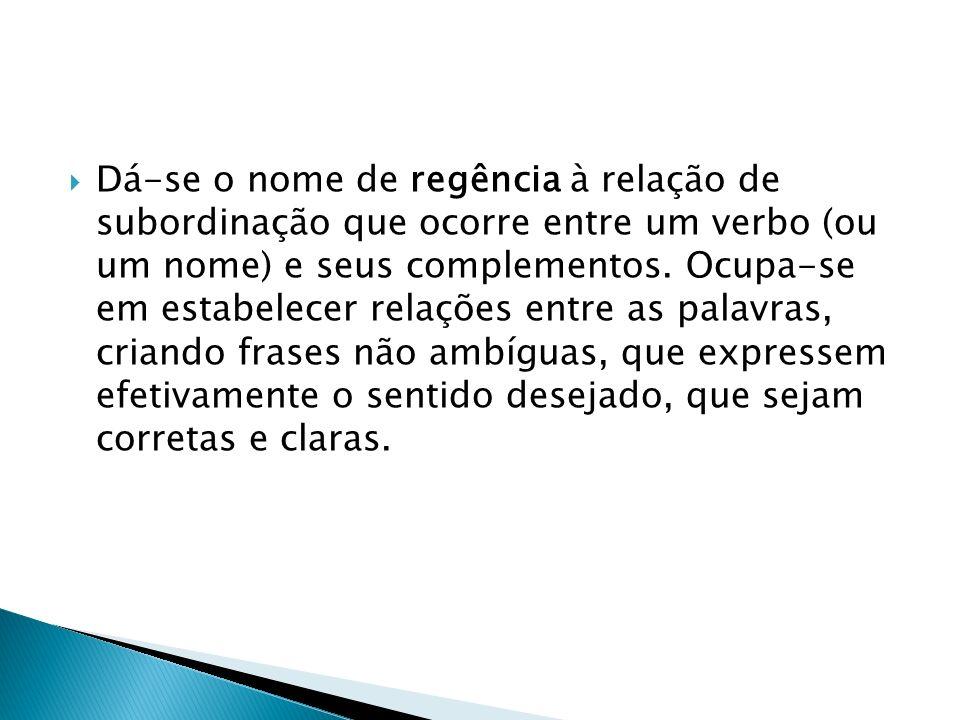 REGÊNCIA VERBAL Termo Regente: VERBO A regência verbal estuda a relação que se estabelece entre os verbos e os termos que os complementam (objetos diretos e objetos indiretos) ou caracterizam (adjuntos adverbiais).