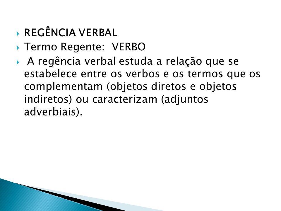 REGÊNCIA VERBAL Termo Regente: VERBO A regência verbal estuda a relação que se estabelece entre os verbos e os termos que os complementam (objetos dir