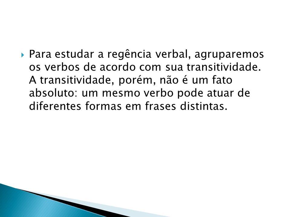 Para estudar a regência verbal, agruparemos os verbos de acordo com sua transitividade. A transitividade, porém, não é um fato absoluto: um mesmo verb