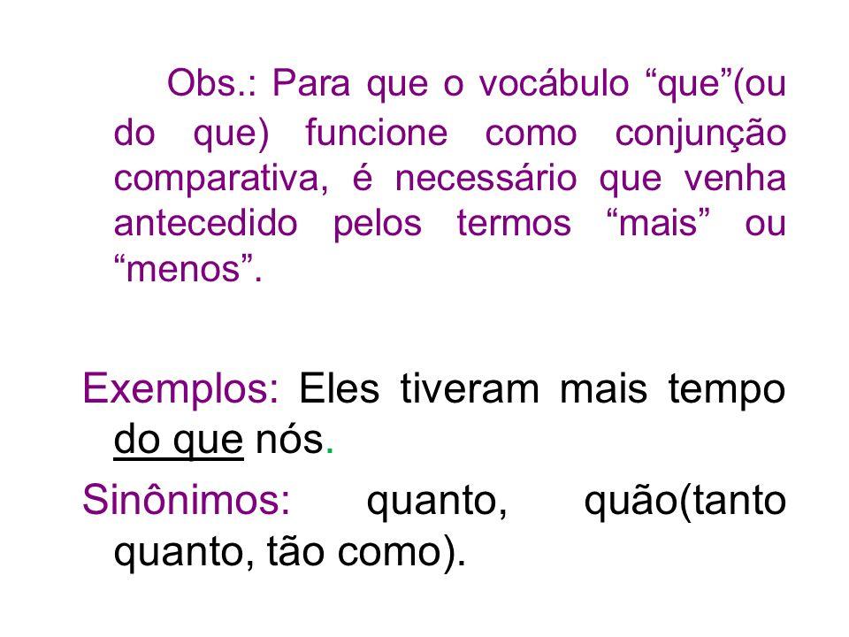 Obs.: Para que o vocábulo que(ou do que) funcione como conjunção comparativa, é necessário que venha antecedido pelos termos mais ou menos.