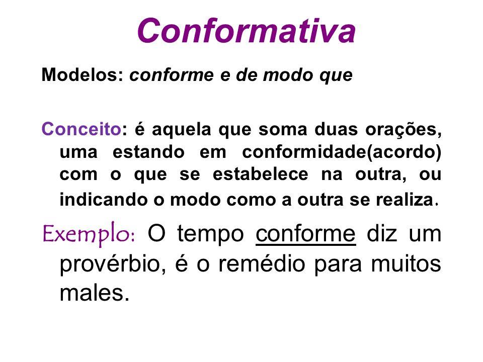 Conformativa Modelos: conforme e de modo que Conceito: é aquela que soma duas orações, uma estando em conformidade(acordo) com o que se estabelece na outra, ou indicando o modo como a outra se realiza.