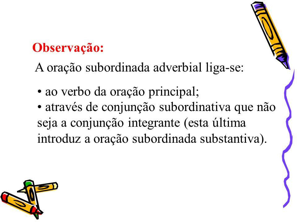 Observação: A oração subordinada adverbial liga-se: ao verbo da oração principal; através de conjunção subordinativa que não seja a conjunção integran