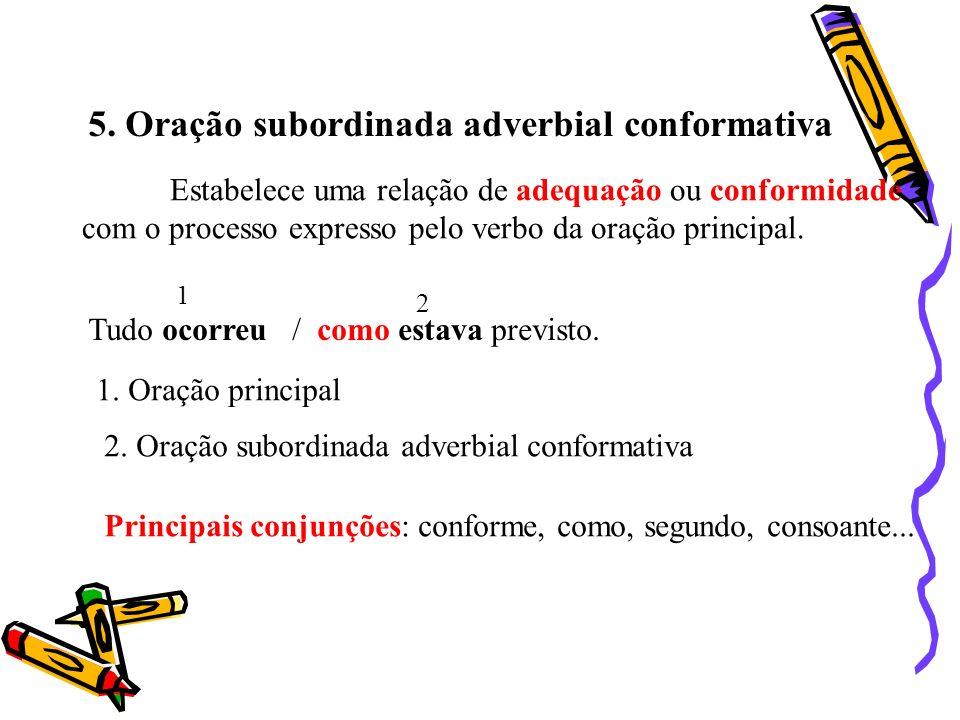 5. Oração subordinada adverbial conformativa Estabelece uma relação de adequação ou conformidade com o processo expresso pelo verbo da oração principa
