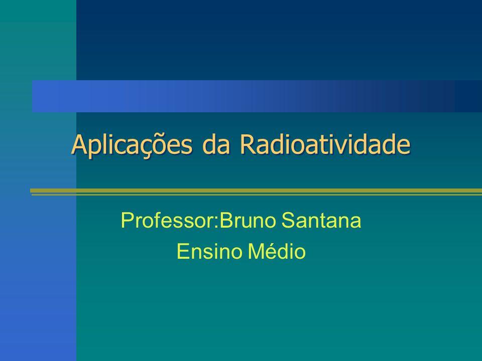 Aplicações da Radioatividade Professor:Bruno Santana Ensino Médio