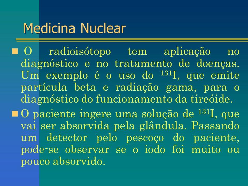 Medicina Nuclear O radioisótopo tem aplicação no diagnóstico e no tratamento de doenças. Um exemplo é o uso do 131 I, que emite partícula beta e radia