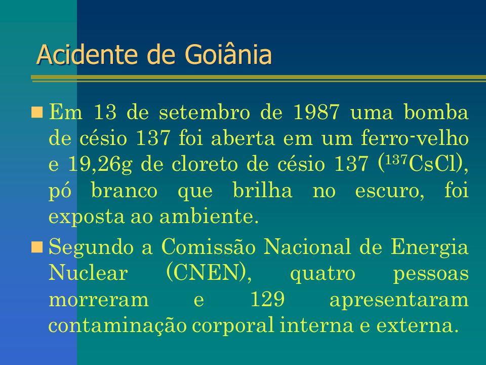 Acidente de Goiânia Em 13 de setembro de 1987 uma bomba de césio 137 foi aberta em um ferro-velho e 19,26g de cloreto de césio 137 ( 137 CsCl), pó bra