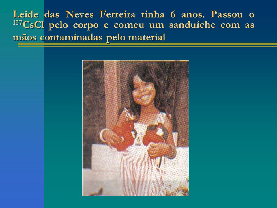 Leide das Neves Ferreira tinha 6 anos. Passou o 137 CsCl pelo corpo e comeu um sanduíche com as mãos contaminadas pelo material