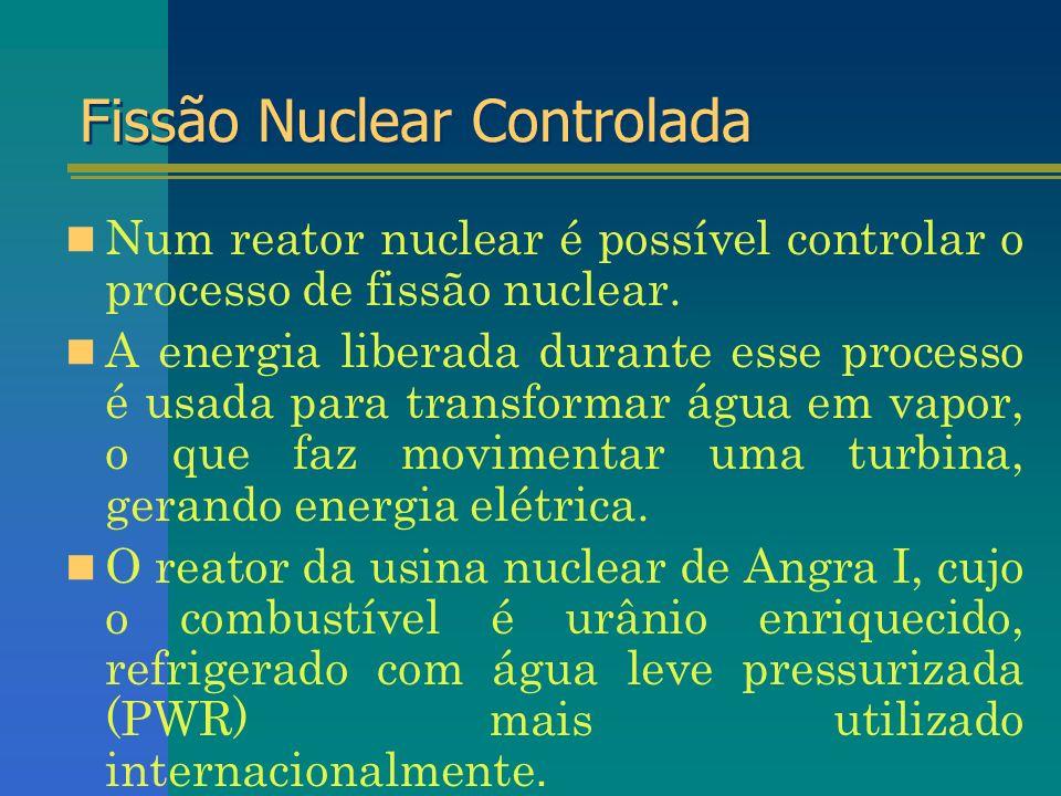 Fissão Nuclear Controlada Num reator nuclear é possível controlar o processo de fissão nuclear. A energia liberada durante esse processo é usada para