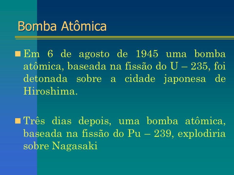 Bomba Atômica Em 6 de agosto de 1945 uma bomba atômica, baseada na fissão do U – 235, foi detonada sobre a cidade japonesa de Hiroshima. Três dias dep