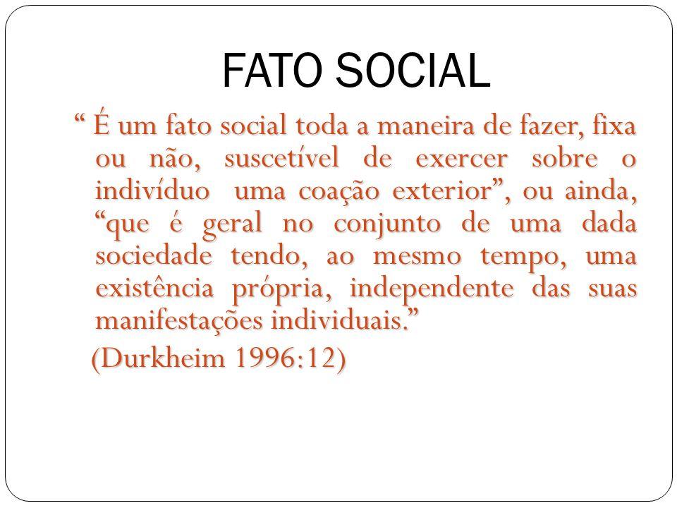 FATO SOCIAL É um fato social toda a maneira de fazer, fixa ou não, suscetível de exercer sobre o indivíduo uma coação exterior, ou ainda, que é geral