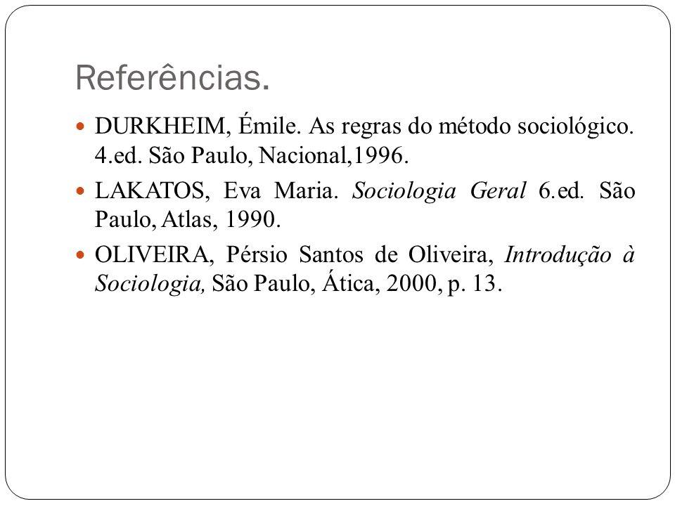 Referências. DURKHEIM, Émile. As regras do método sociológico. 4.ed. São Paulo, Nacional,1996. LAKATOS, Eva Maria. Sociologia Geral 6.ed. São Paulo, A