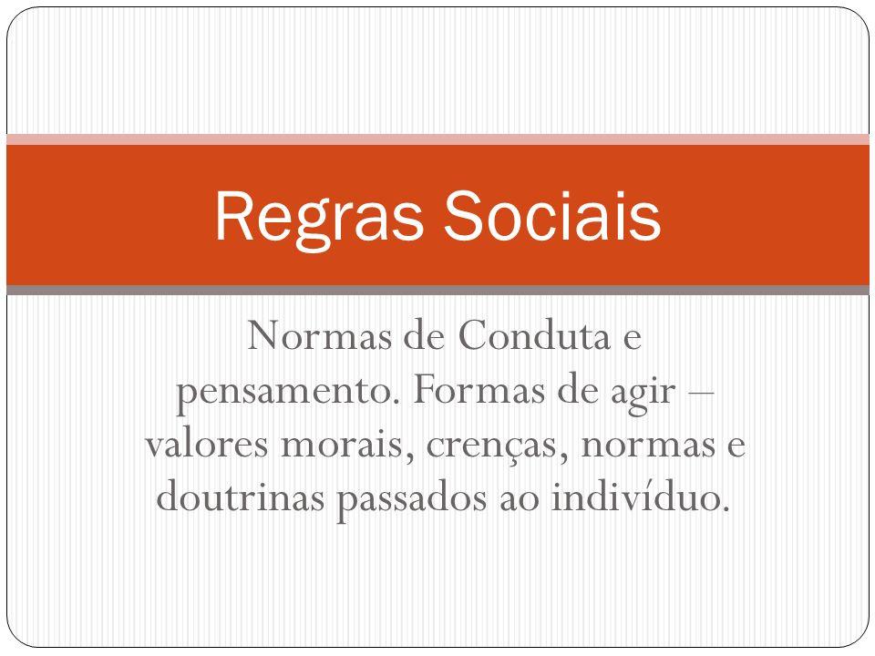 Normas de Conduta e pensamento. Formas de agir – valores morais, crenças, normas e doutrinas passados ao indivíduo. Regras Sociais