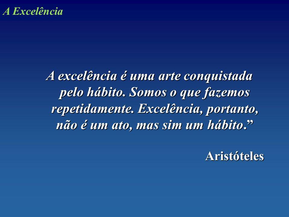 A excelência é uma arte conquistada pelo hábito. Somos o que fazemos repetidamente. Excelência, portanto, não é um ato, mas sim um hábito. Aristóteles