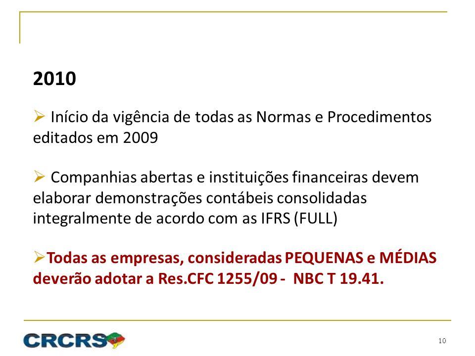 2010 Início da vigência de todas as Normas e Procedimentos editados em 2009 Companhias abertas e instituições financeiras devem elaborar demonstrações contábeis consolidadas integralmente de acordo com as IFRS (FULL) Todas as empresas, consideradas PEQUENAS e MÉDIAS deverão adotar a Res.CFC 1255/09 - NBC T 19.41.