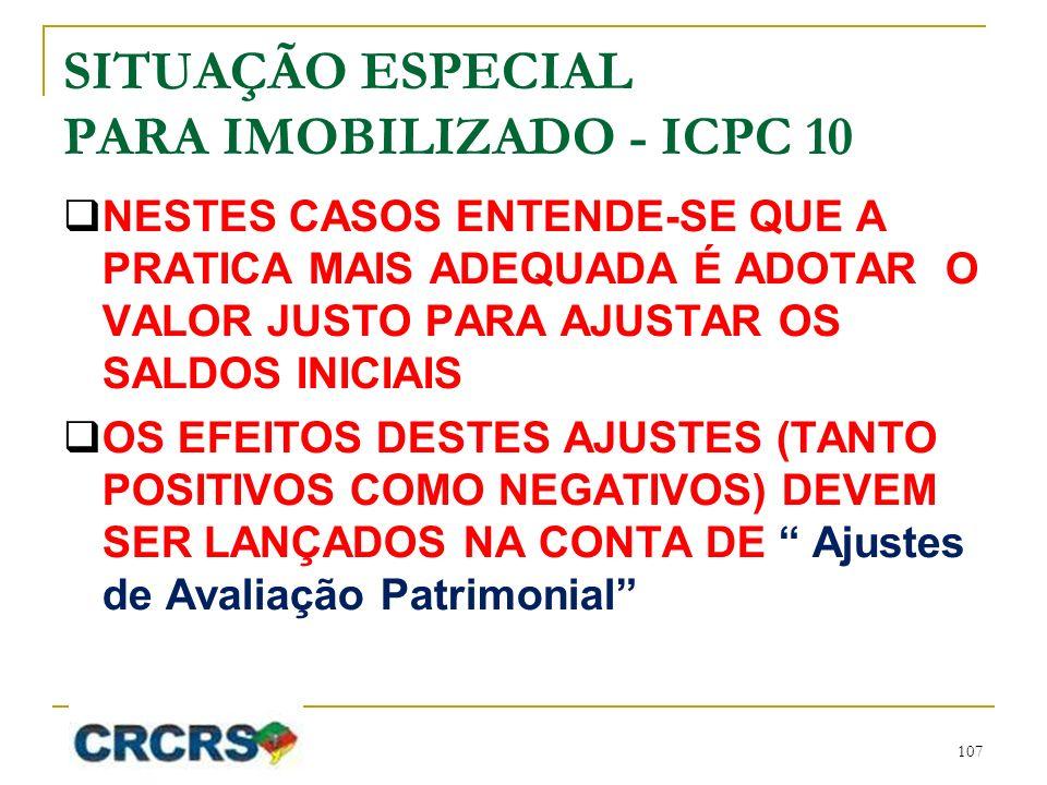 SITUAÇÃO ESPECIAL PARA IMOBILIZADO - ICPC 10 NESTES CASOS ENTENDE-SE QUE A PRATICA MAIS ADEQUADA É ADOTAR O VALOR JUSTO PARA AJUSTAR OS SALDOS INICIAIS OS EFEITOS DESTES AJUSTES (TANTO POSITIVOS COMO NEGATIVOS) DEVEM SER LANÇADOS NA CONTA DE Ajustes de Avaliação Patrimonial 107