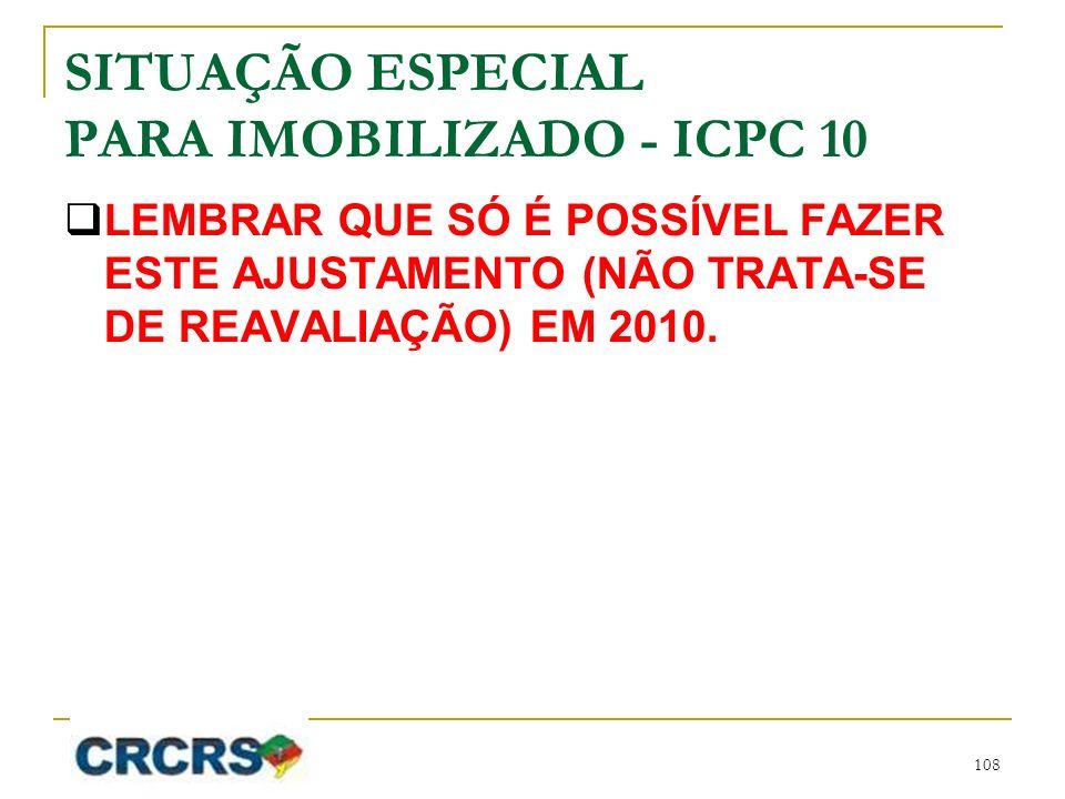 SITUAÇÃO ESPECIAL PARA IMOBILIZADO - ICPC 10 LEMBRAR QUE SÓ É POSSÍVEL FAZER ESTE AJUSTAMENTO (NÃO TRATA-SE DE REAVALIAÇÃO) EM 2010. 108