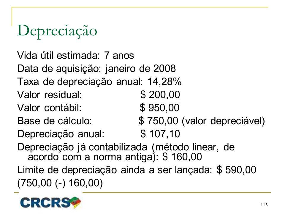 Depreciação Vida útil estimada: 7 anos Data de aquisição: janeiro de 2008 Taxa de depreciação anual: 14,28% Valor residual: $ 200,00 Valor contábil: $ 950,00 Base de cálculo: $ 750,00 (valor depreciável) Depreciação anual: $ 107,10 Depreciação já contabilizada (método linear, de acordo com a norma antiga): $ 160,00 Limite de depreciação ainda a ser lançada: $ 590,00 (750,00 (-) 160,00) 118