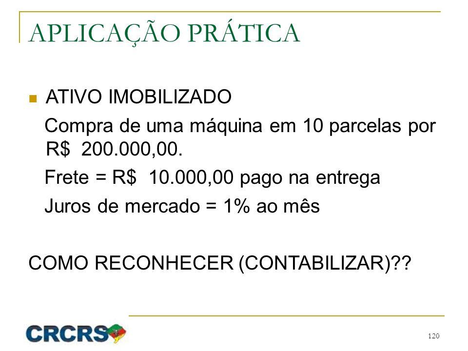 APLICAÇÃO PRÁTICA ATIVO IMOBILIZADO Compra de uma máquina em 10 parcelas por R$ 200.000,00. Frete = R$ 10.000,00 pago na entrega Juros de mercado = 1%