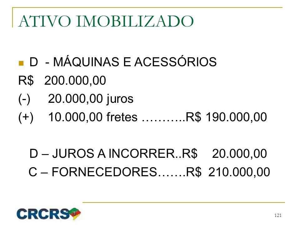 ATIVO IMOBILIZADO D - MÁQUINAS E ACESSÓRIOS R$ 200.000,00 (-) 20.000,00 juros (+) 10.000,00 fretes ………..R$ 190.000,00 D – JUROS A INCORRER..R$ 20.000,00 C – FORNECEDORES…….R$ 210.000,00 121