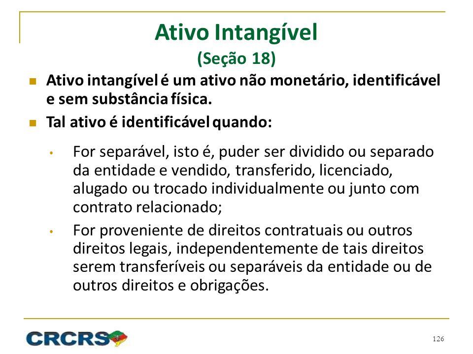 Ativo Intangível (Seção 18) Ativo intangível é um ativo não monetário, identificável e sem substância física. Tal ativo é identificável quando: For se