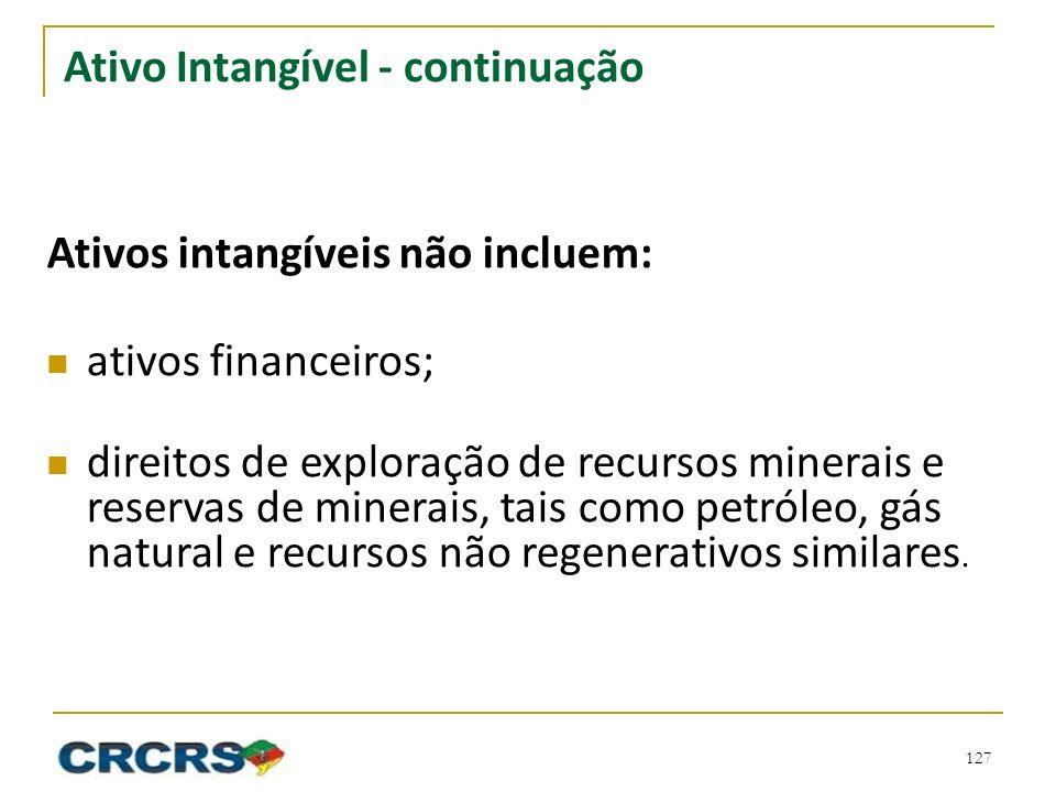 Ativo Intangível - continuação Ativos intangíveis não incluem: ativos financeiros; direitos de exploração de recursos minerais e reservas de minerais, tais como petróleo, gás natural e recursos não regenerativos similares.