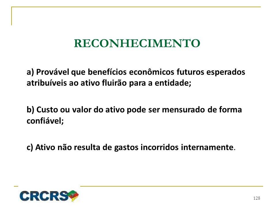 RECONHECIMENTO a) Provável que benefícios econômicos futuros esperados atribuíveis ao ativo fluirão para a entidade; b) Custo ou valor do ativo pode s