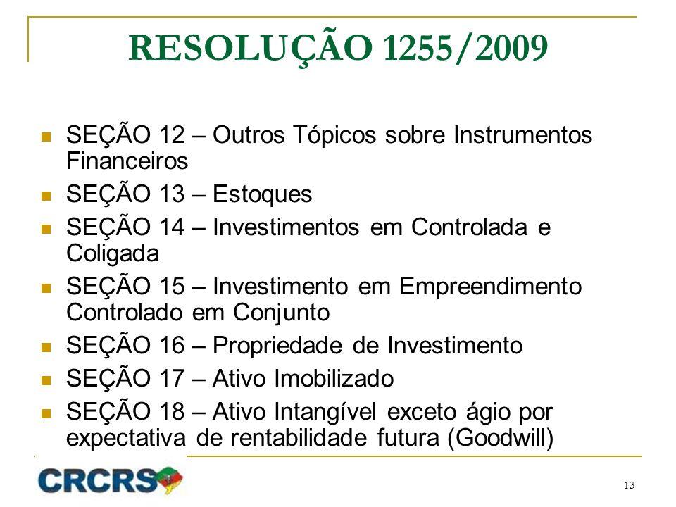 RESOLUÇÃO 1255/2009 SEÇÃO 12 – Outros Tópicos sobre Instrumentos Financeiros SEÇÃO 13 – Estoques SEÇÃO 14 – Investimentos em Controlada e Coligada SEÇÃO 15 – Investimento em Empreendimento Controlado em Conjunto SEÇÃO 16 – Propriedade de Investimento SEÇÃO 17 – Ativo Imobilizado SEÇÃO 18 – Ativo Intangível exceto ágio por expectativa de rentabilidade futura (Goodwill) 13