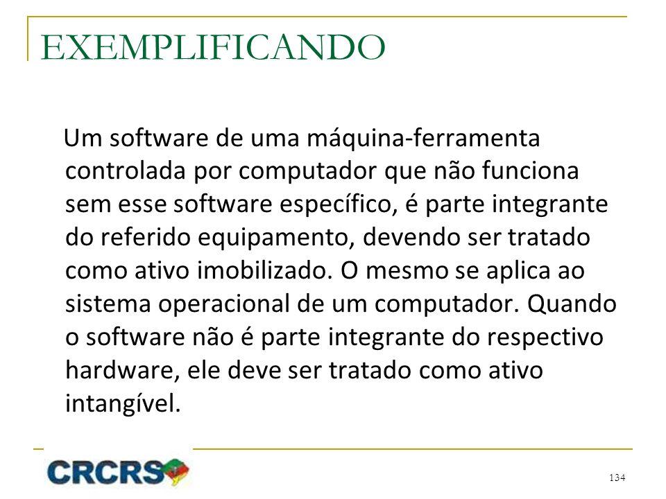 EXEMPLIFICANDO Um software de uma máquina-ferramenta controlada por computador que não funciona sem esse software específico, é parte integrante do referido equipamento, devendo ser tratado como ativo imobilizado.