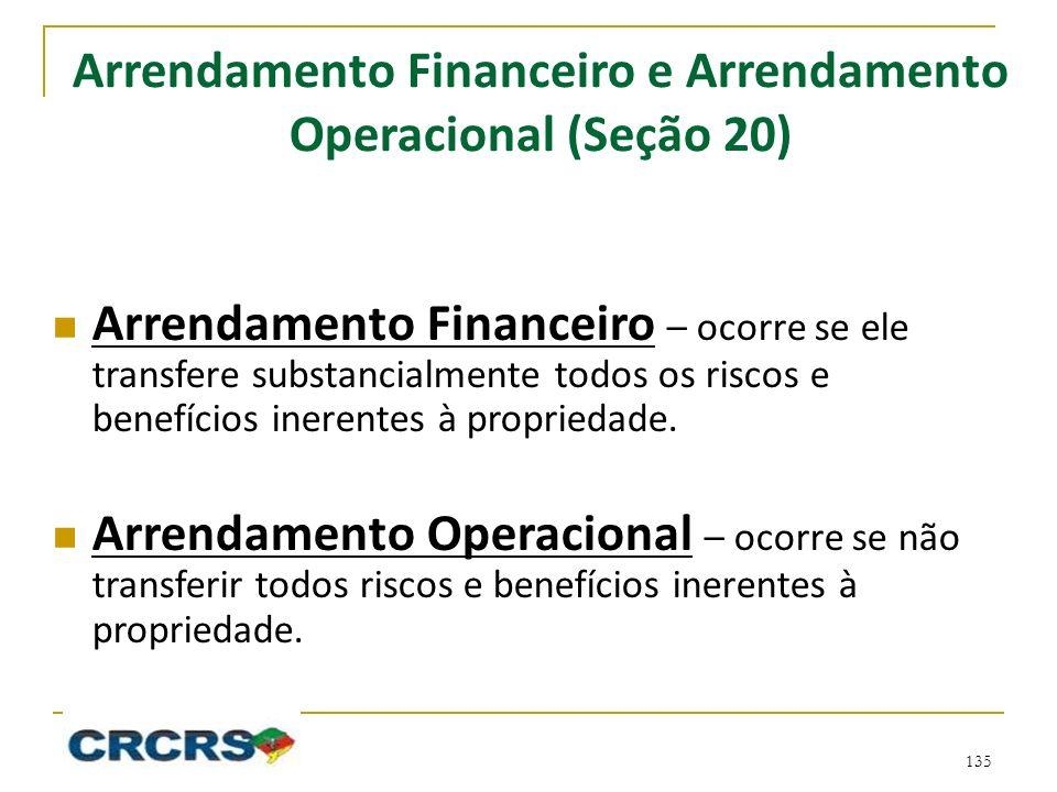Arrendamento Financeiro e Arrendamento Operacional (Seção 20) Arrendamento Financeiro – ocorre se ele transfere substancialmente todos os riscos e benefícios inerentes à propriedade.