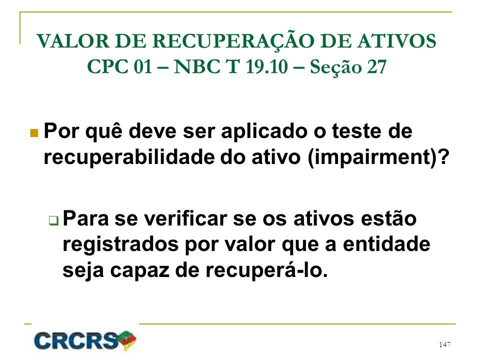 VALOR DE RECUPERAÇÃO DE ATIVOS CPC 01 – NBC T 19.10 – Seção 27 Por quê deve ser aplicado o teste de recuperabilidade do ativo (impairment)? Para se ve