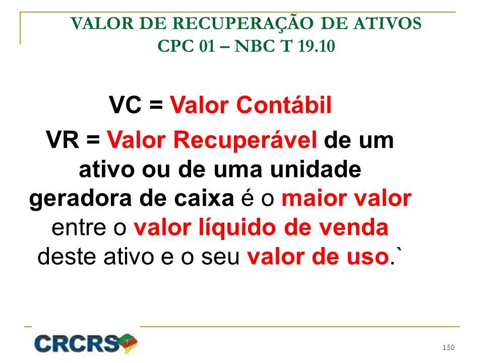 VC = Valor Contábil VR = Valor Recuperável de um ativo ou de uma unidade geradora de caixa é o maior valor entre o valor líquido de venda deste ativo e o seu valor de uso.` VALOR DE RECUPERAÇÃO DE ATIVOS CPC 01 – NBC T 19.10 150