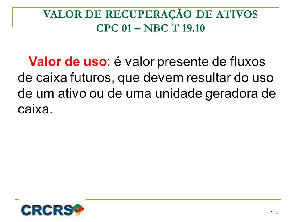 Valor de uso: é valor presente de fluxos de caixa futuros, que devem resultar do uso de um ativo ou de uma unidade geradora de caixa. VALOR DE RECUPER