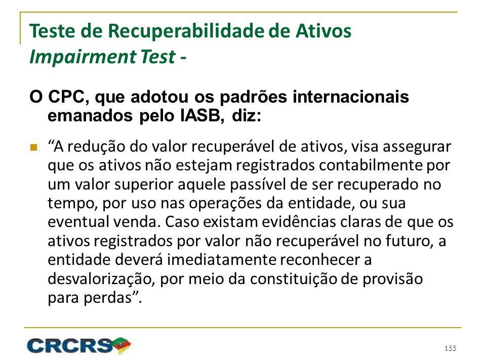 Teste de Recuperabilidade de Ativos Impairment Test - O CPC, que adotou os padrões internacionais emanados pelo IASB, diz: A redução do valor recuperá