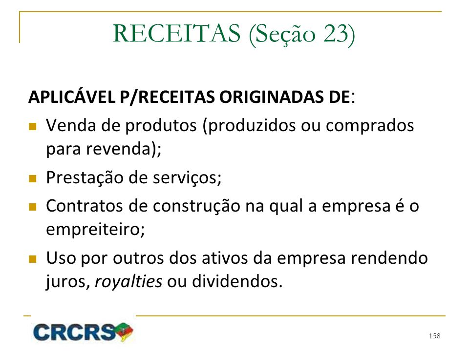 RECEITAS (Seção 23) APLICÁVEL P/RECEITAS ORIGINADAS DE : Venda de produtos (produzidos ou comprados para revenda); Prestação de serviços; Contratos de construção na qual a empresa é o empreiteiro; Uso por outros dos ativos da empresa rendendo juros, royalties ou dividendos.