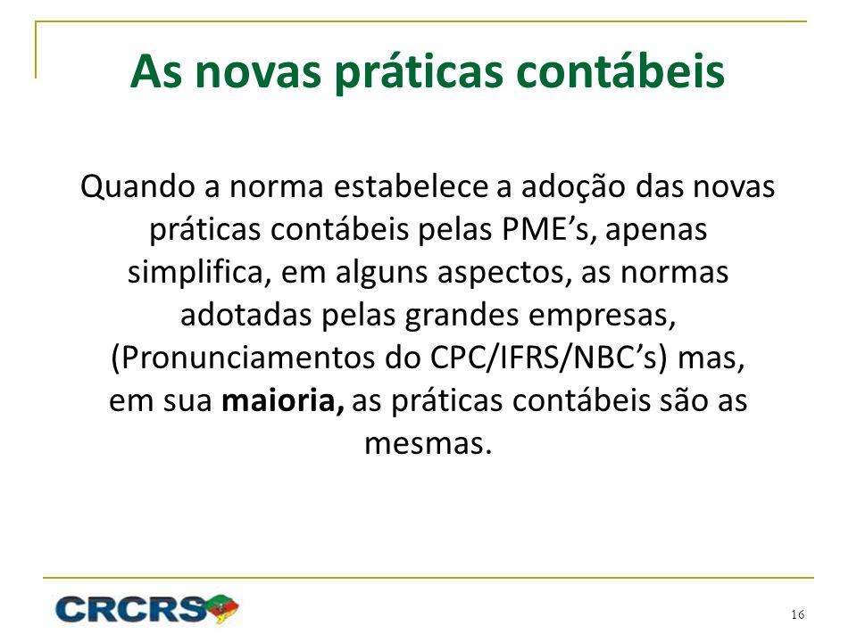 As novas práticas contábeis Quando a norma estabelece a adoção das novas práticas contábeis pelas PMEs, apenas simplifica, em alguns aspectos, as norm