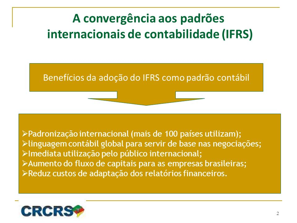 Benefícios da adoção do IFRS como padrão contábil Padronização internacional (mais de 100 países utilizam); linguagem contábil global para servir de base nas negociações; Imediata utilização pelo público internacional; Aumento do fluxo de capitais para as empresas brasileiras; Reduz custos de adaptação dos relatórios financeiros.