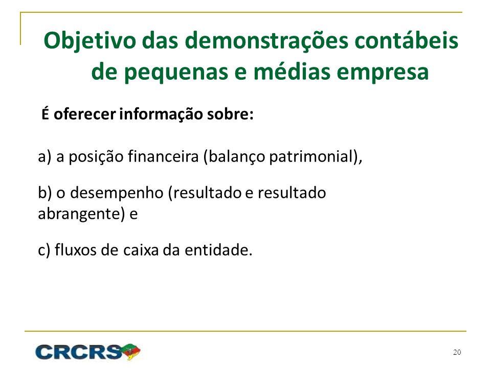 Objetivo das demonstrações contábeis de pequenas e médias empresa É oferecer informação sobre: a)a posição financeira (balanço patrimonial), b) o desempenho (resultado e resultado abrangente) e c) fluxos de caixa da entidade.