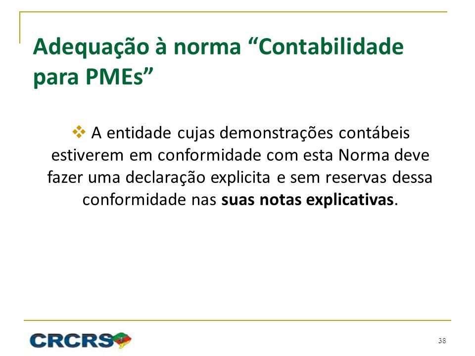 Adequação à norma Contabilidade para PMEs A entidade cujas demonstrações contábeis estiverem em conformidade com esta Norma deve fazer uma declaração explicita e sem reservas dessa conformidade nas suas notas explicativas.
