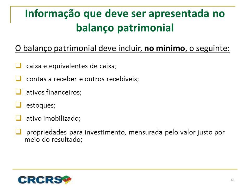 Informação que deve ser apresentada no balanço patrimonial O balanço patrimonial deve incluir, no mínimo, o seguinte: caixa e equivalentes de caixa; c
