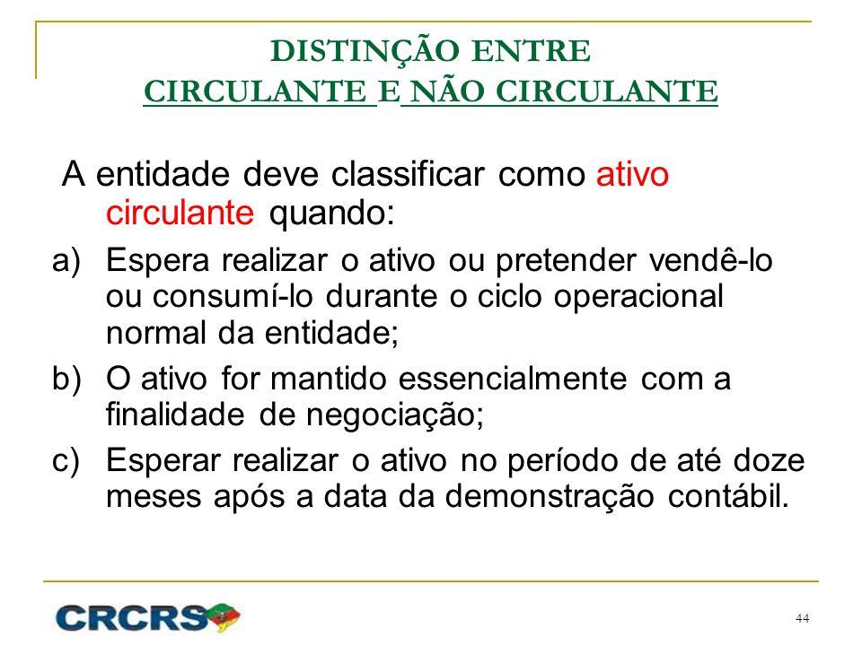 DISTINÇÃO ENTRE CIRCULANTE E NÃO CIRCULANTE A entidade deve classificar como ativo circulante quando: a)Espera realizar o ativo ou pretender vendê-lo