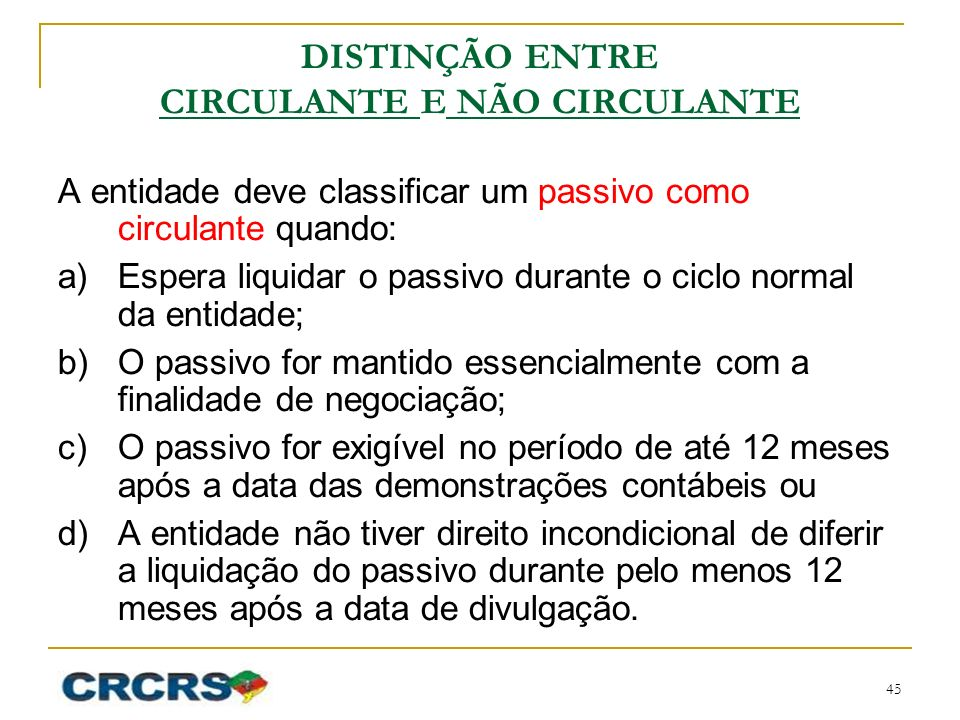 DISTINÇÃO ENTRE CIRCULANTE E NÃO CIRCULANTE A entidade deve classificar um passivo como circulante quando: a)Espera liquidar o passivo durante o ciclo