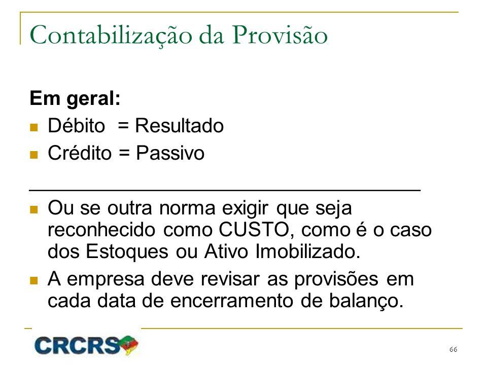 Contabilização da Provisão Em geral: Débito = Resultado Crédito = Passivo ___________________________________ Ou se outra norma exigir que seja reconhecido como CUSTO, como é o caso dos Estoques ou Ativo Imobilizado.