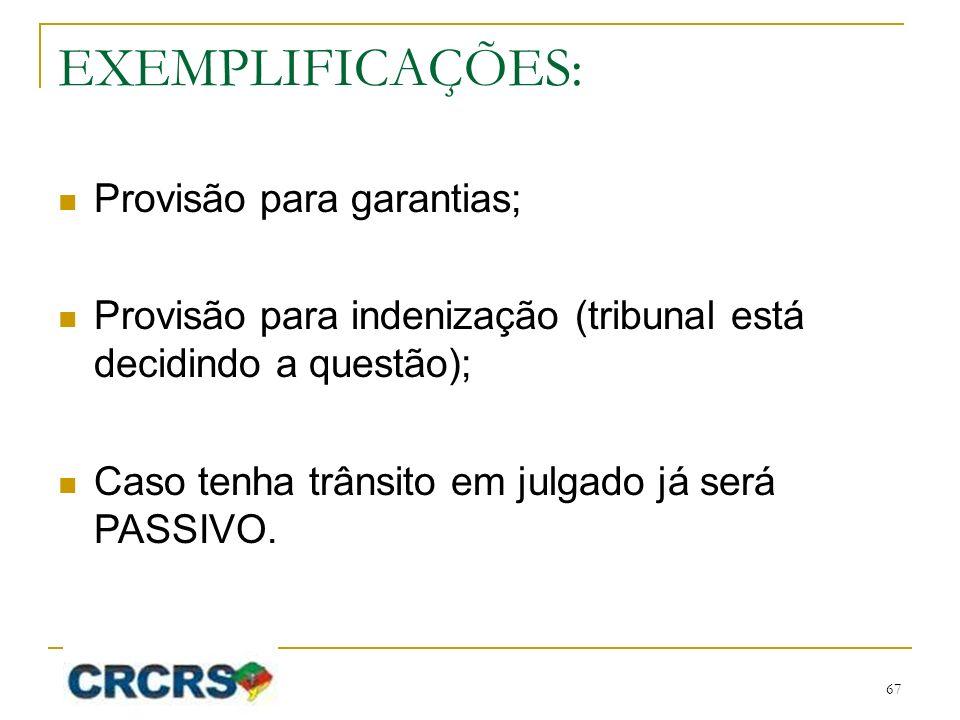 EXEMPLIFICAÇÕES: Provisão para garantias; Provisão para indenização (tribunal está decidindo a questão); Caso tenha trânsito em julgado já será PASSIV
