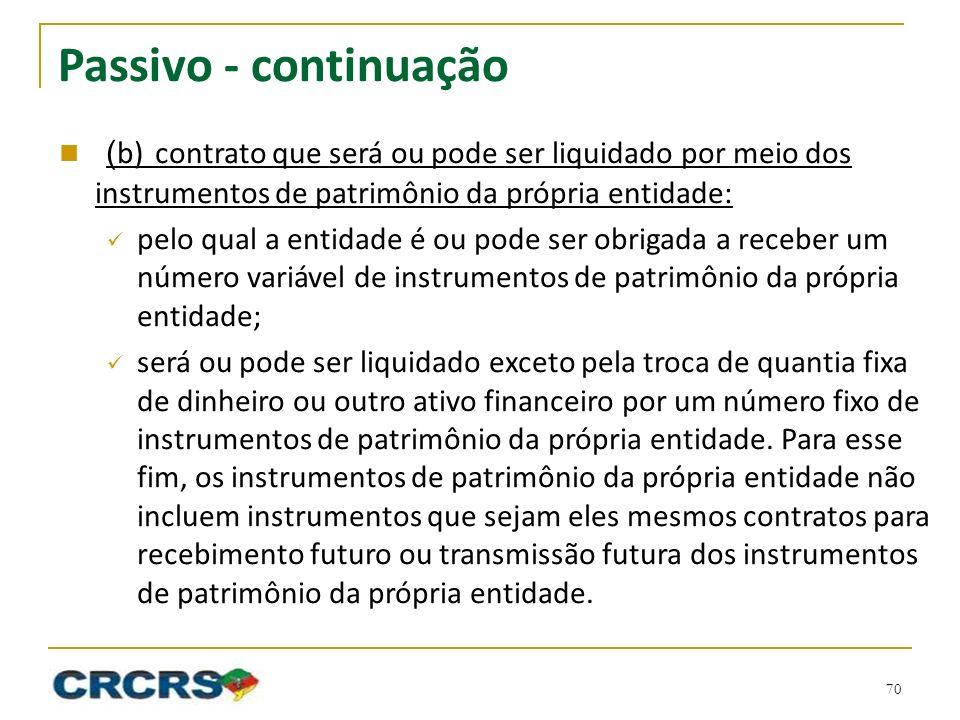 Passivo - continuação ( b)contrato que será ou pode ser liquidado por meio dos instrumentos de patrimônio da própria entidade: pelo qual a entidade é