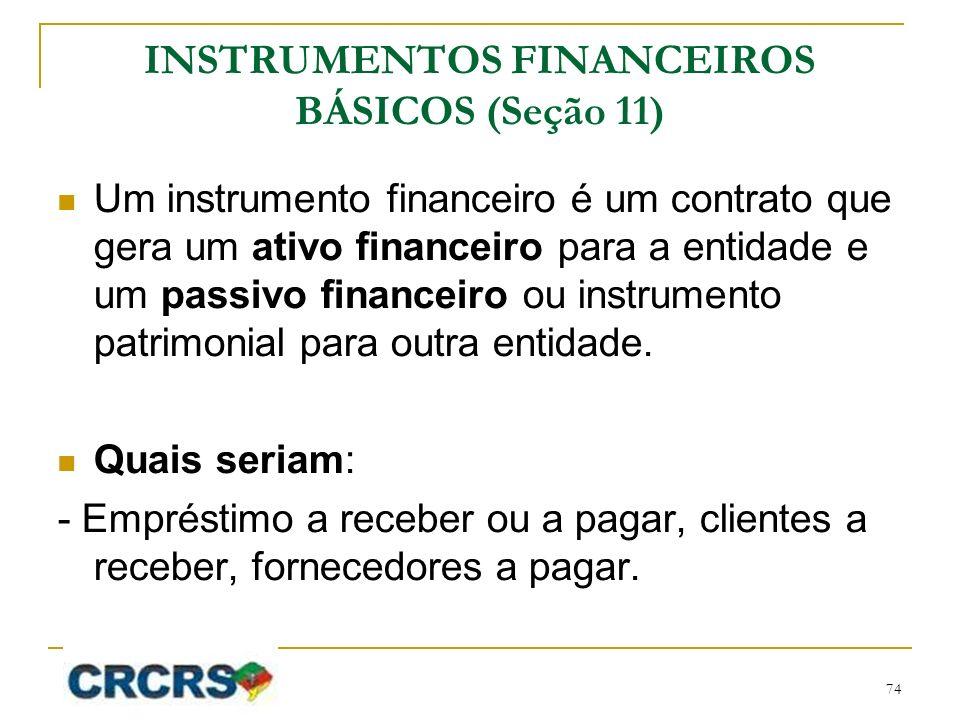 INSTRUMENTOS FINANCEIROS BÁSICOS (Seção 11) Um instrumento financeiro é um contrato que gera um ativo financeiro para a entidade e um passivo financei