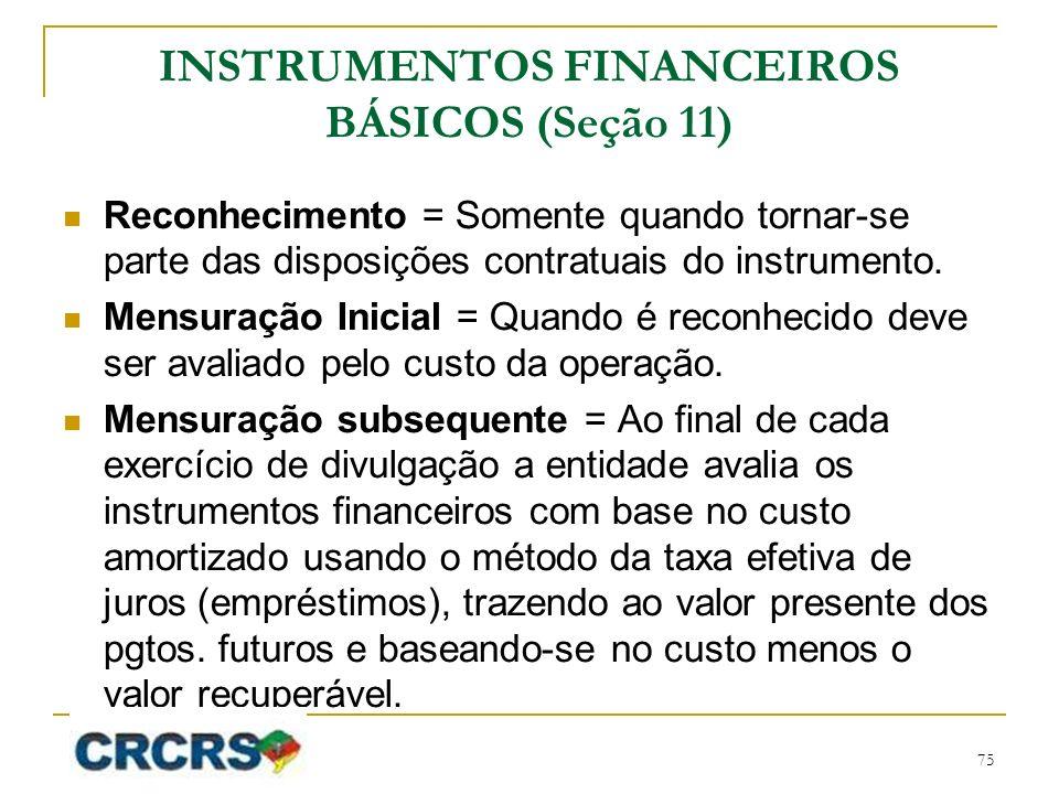 INSTRUMENTOS FINANCEIROS BÁSICOS (Seção 11) Reconhecimento = Somente quando tornar-se parte das disposições contratuais do instrumento. Mensuração Ini