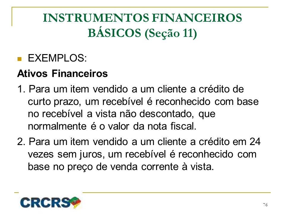 INSTRUMENTOS FINANCEIROS BÁSICOS (Seção 11) EXEMPLOS: Ativos Financeiros 1. Para um item vendido a um cliente a crédito de curto prazo, um recebível é