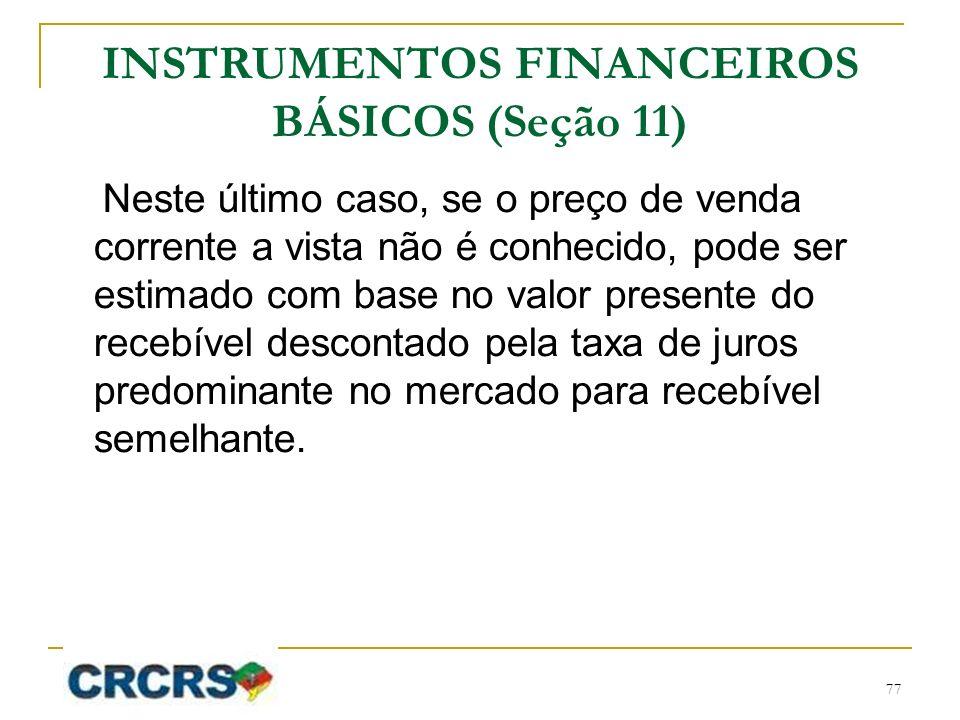INSTRUMENTOS FINANCEIROS BÁSICOS (Seção 11) Neste último caso, se o preço de venda corrente a vista não é conhecido, pode ser estimado com base no valor presente do recebível descontado pela taxa de juros predominante no mercado para recebível semelhante.