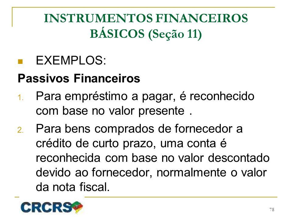 INSTRUMENTOS FINANCEIROS BÁSICOS (Seção 11) EXEMPLOS: Passivos Financeiros 1. Para empréstimo a pagar, é reconhecido com base no valor presente. 2. Pa
