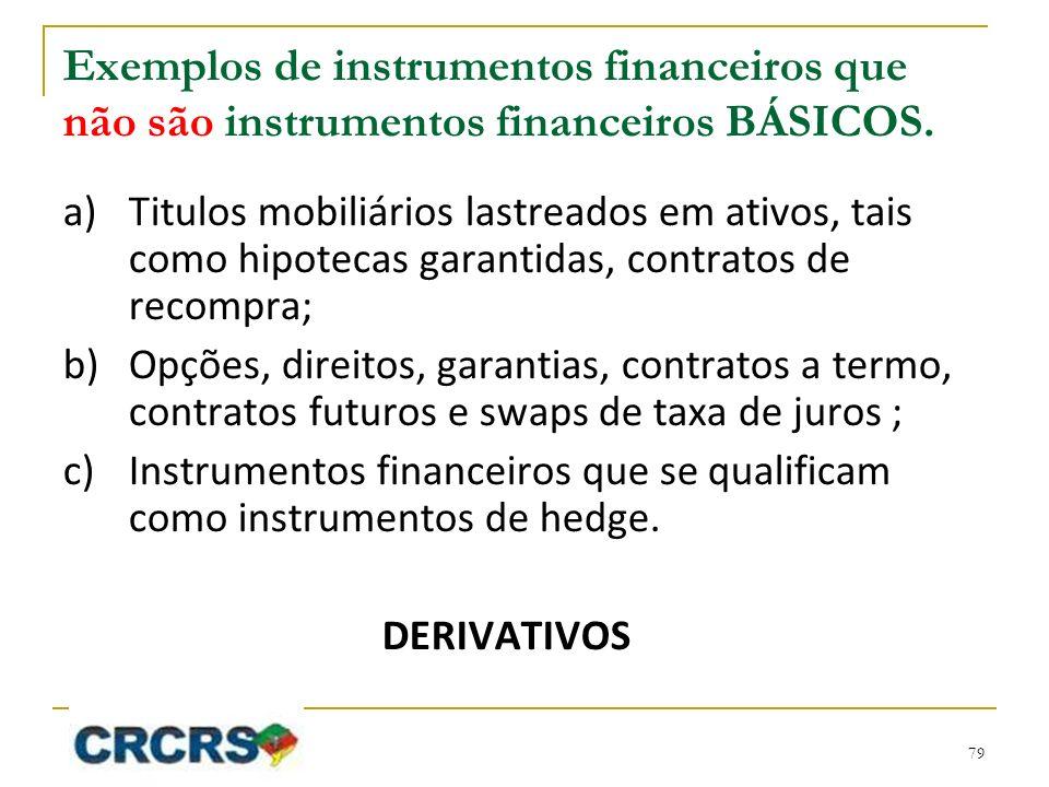 Exemplos de instrumentos financeiros que não são instrumentos financeiros BÁSICOS. a)Titulos mobiliários lastreados em ativos, tais como hipotecas gar